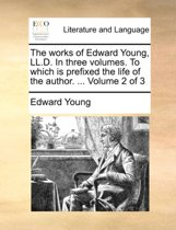The Works of Edward Young, LL.D. in Three Volumes. to Which Is Prefixed the Life of the Author. ... Volume 2 of 3