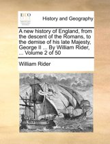 A New History of England, from the Descent of the Romans, to the Demise of His Late Majesty, George II ... by William Rider, ... Volume 2 of 50