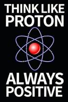 Think Like Proton Always Positive: Funny Scientist Notebook/Journal (6'' X 9'') Great Thank You Gift For Scientists