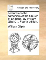 Lectures on the Catechism of the Church of England. by William Gilpin, ... Fourth Edition.
