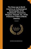 The Stone Age in North America; An Arch ological Encyclopedia of the Implements, Ornaments, Weapons, Utensils, Etc., of the Prehistoric Tribes of North America; Volume 2