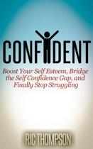 Confident: Boost Your Self Esteem, Bridge the Self Confidence Gap, and Finally Stop Struggling