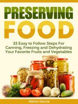 Preserving Food: 33 Easy to Follow Steps For Canning, Freezing and Dehydrating Your Favorite Fruits and Vegetables