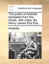 The Poetic of Aristotle Translated from the Greek, with Notes. by Henry James Pye Esq.