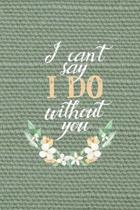 I Can't Say I Do Without You: All Purpose 6x9'' Blank Lined Notebook Journal Way Better Than A Card Trendy Unique Gift Olive Green Texture Bridesmaid