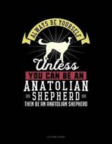 Always Be Yourself Unless You Can Be an Anatolian Shepherd Then Be an Anatolian Shepherd