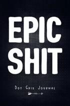 Epic Shit - Dot Grid Journal: Plan Your Day - Organize Your Life - Log, Tracker, Planner, Sketch Book, Diary, Journaling Notebook