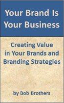 Your Brand Is Your Business: Creating Value in Your Brands and Branding Strategy