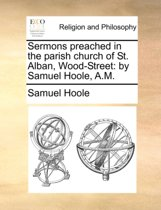 Sermons Preached in the Parish Church of St. Alban, Wood-Street