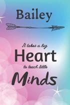 Bailey It Takes A Big Heart To Teach Little Minds: Bailey Gifts for Mom Gifts for Teachers Journal / Notebook / Diary / USA Gift (6 x 9 - 110 Blank Li