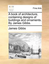 A Book of Architecture, Containing Designs of Buildings and Ornaments. by James Gibbs