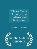 Three Years Among the Indians and Mexicans - Scholar's Choice Edition