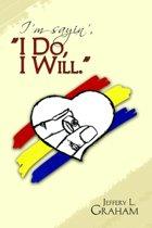 I'm Sayin', ''i Do, I Will. ''