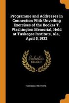 Programme and Addresses in Connection with Unveiling Exercises of the Booker T. Washington Memorial, Held at Tuskegee Institute, Ala., April 5, 1922