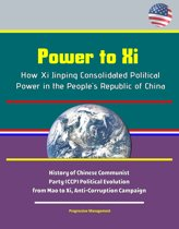 Power to Xi: How Xi Jinping Consolidated Political Power in the People's Republic of China - History of Chinese Communist Party (CCP) Political Evolution from Mao to Xi, Anti-Corruption Campaign