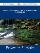 Stories of Invention - Told by Inventors and their Friends - The Original Classic Edition