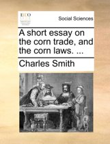 A Short Essay on the Corn Trade, and the Corn Laws.