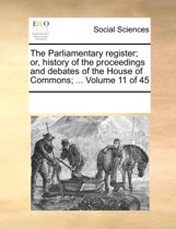 The Parliamentary Register; Or, History of the Proceedings and Debates of the House of Commons; ... Volume 11 of 45