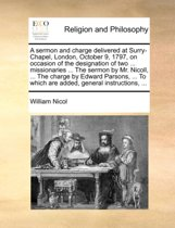 A Sermon and Charge Delivered at Surry-Chapel, London, October 9, 1797, on Occasion of the Designation of Two ... Missionaries ... the Sermon by Mr. Nicoll, ... the Charge by Edward Parsons, ... to Which Are Added, General Instructions, ...