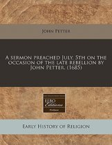 A Sermon Preached July, 5th on the Occasion of the Late Rebellion by John Petter. (1685)