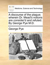 A Discourse of the Plague; Wherein Dr. Mead's Notions Are Consider'd and Refuted. by George Pye M.D