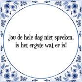 Tegeltje met Spreuk (Tegeltjeswijsheid): Jou de hele dag niet spreken, is het ergste wat er is! + Kado verpakking & Plakhanger