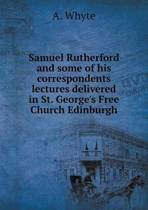 Samuel Rutherford and Some of His Correspondents Lectures Delivered in St. George's Free Church Edinburgh