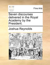 Seven Discourses Delivered in the Royal Academy by the President