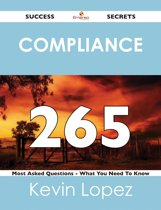 compliance 265 Success Secrets - 265 Most Asked Questions On compliance - What You Need To Know