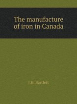 The Manufacture of Iron in Canada