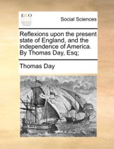 Reflexions Upon the Present State of England, and the Independence of America. by Thomas Day, Esq;