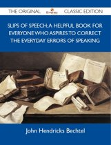 Slips of Speech; A Helpful Book for Everyone Who Aspires to Correct the Everyday Errors of Speaking - The Original Classic Edition