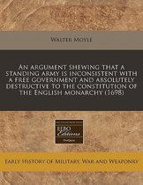 An Argument Shewing That a Standing Army Is Inconsistent with a Free Government and Absolutely Destructive to the Constitution of the English Monarchy (1698)