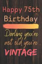 Happy 75th Birthday Darling You're Not Old You're Vintage: Cute Quotes 75th Birthday Card Quote Journal / Notebook / Diary / Appreciation Gift / Cute
