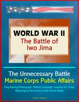 World War II: The Battle of Iwo Jima - The Unnecessary Battle, Marine Corps Public Affairs, Flag Raising Photograph, Military Campaign, Lessons for Today, Mythological Reverence of the Heroic Battle