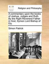 A Commentary Upon the Books of Joshua, Judges and Ruth. by the Right Reverend Father in God, Symon Lord Bishop of Ely