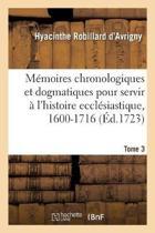 M moires Chronologiques Et Dogmatiques Pour Servir l'Histoire Eccl siastique, 1600-1716. Tome 3