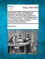 Confessions, Trials, and Biographical Sketches of the Most Cold Blooded Murderers, Who Have Been Executed in This Country from Its First Settlement Down to the Present Time - Compiled Entirely from the Most Authentic Sources; Containing Also, Accounts..