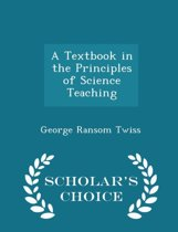 A Textbook in the Principles of Science Teaching - Scholar's Choice Edition