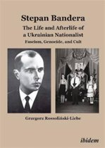 Stepan Bandera -- The Life & Afterlife of a Ukrainian Nationalist