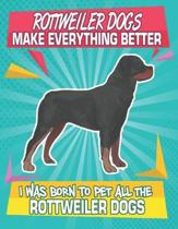 Rottweiler Dogs Make Everything Better I Was Born To Pet All The Rottweiler Dogs: Composition Notebook for Dog and Puppy Lovers