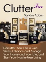 Clutter Free: Declutter Your Life in One Week, Enhance and Arrange Your House and Your Life, and Start Your Hassle-Free Living.