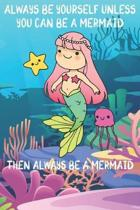 Always Be Yourself Unless You Can Be A Mermaids Then Always Be A Mermaids