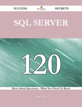 SQL Server 120 Success Secrets - 120 Most Asked Questions On SQL Server - What You Need To Know