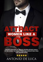 Attract Women Like a Boss: Secrets on How to Seduce Women Effortlessly by Becoming the Flirtatious and Irresistible Man That Women Want (Book Guide to Sexual Seduction and Dating advice for Men)