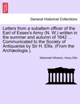 Letters from a Subaltern Officer of the Earl of Essex's Army (N. W.) Written in the Summer and Autumn of 1642 ... Communicated to the Society of Antiquaries by Sir H. Ellis. (from the Archaeologia.).