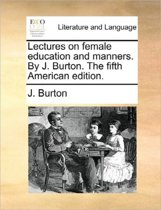 Lectures on Female Education and Manners. by J. Burton. the Fifth American Edition.
