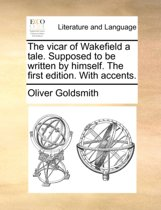The Vicar of Wakefield a Tale. Supposed to Be Written by Himself. the First Edition. with Accents.