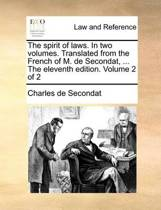 The Spirit of Laws. in Two Volumes. Translated from the French of M. de Secondat, ... the Eleventh Edition. Volume 2 of 2