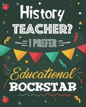 History Teacher? I Prefer Educational Rockstar: Lesson Planner and Appreciation Gift for Teachers